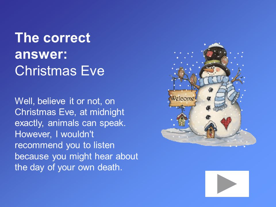 The correct answer: Christmas Eve Well, believe it or not, on Christmas Eve, at midnight exactly, animals can speak.