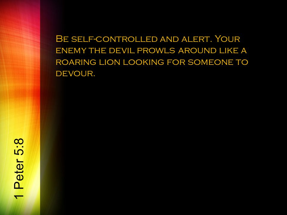 Be self-controlled and alert.