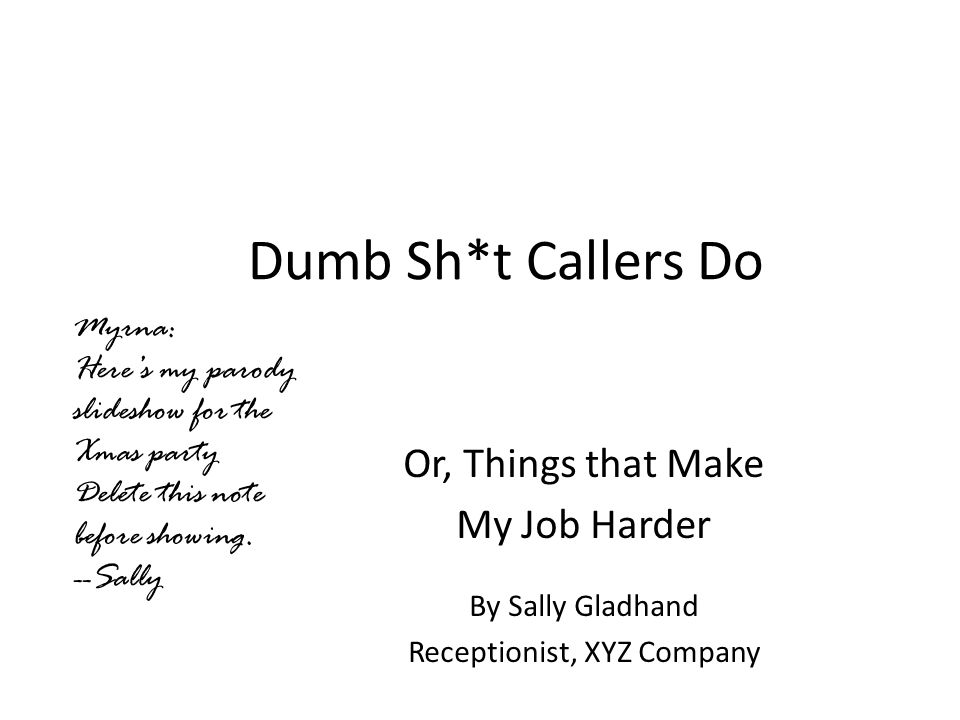 Dumb Sh*t Callers Do Or, Things that Make My Job Harder By Sally Gladhand Receptionist, XYZ Company Myrna: Here's my parody slideshow for the Xmas party Delete this note before showing.