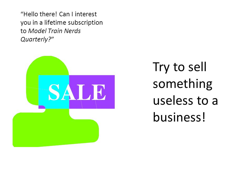 Try to sell something useless to a business. Hello there.