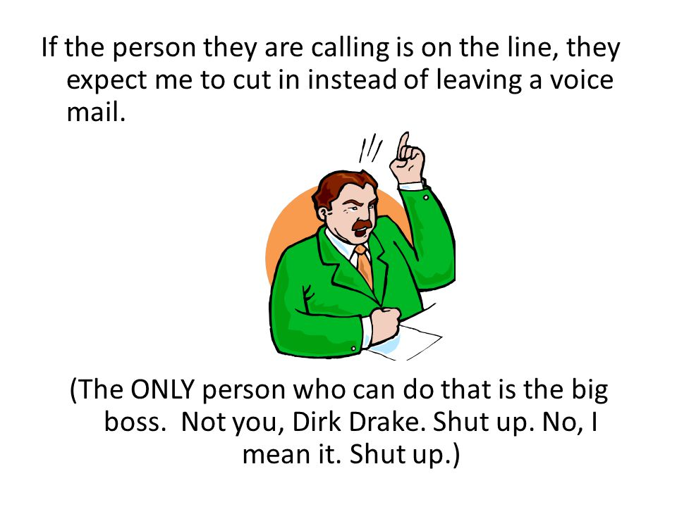 If the person they are calling is on the line, they expect me to cut in instead of leaving a voice mail.