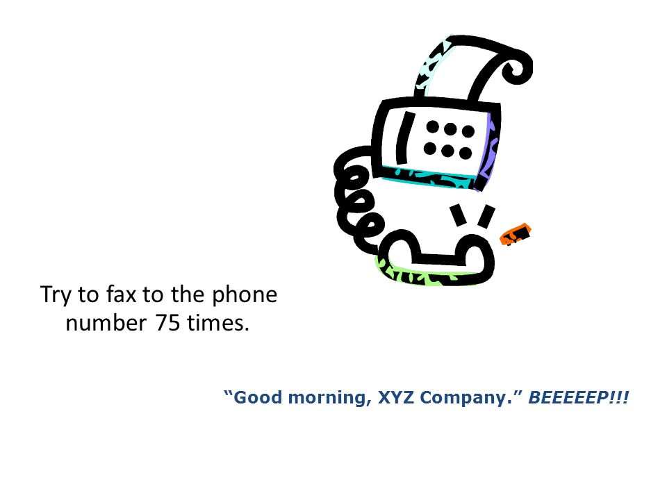 Try to fax to the phone number 75 times. Good morning, XYZ Company. BEEEEEP!!!