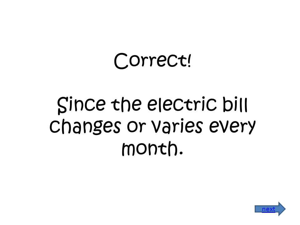 Correct! Since the electric bill changes or varies every month. next