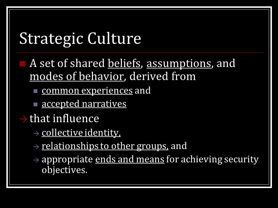 Strategic Culture A set of shared beliefs, assumptions, and modes of behavior, derived from common experiences and accepted narratives  that influence  collective identity,  relationships to other groups, and  appropriate ends and means for achieving security objectives.