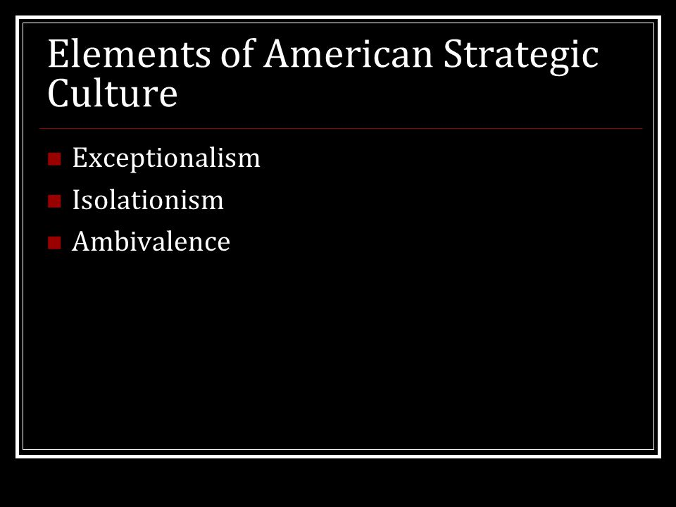 Elements of American Strategic Culture Exceptionalism Isolationism Ambivalence