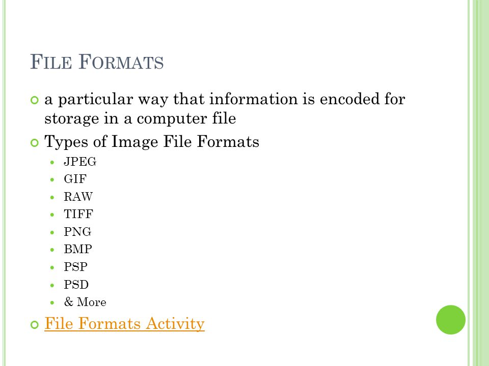 F ILE F ORMATS a particular way that information is encoded for storage in a computer file Types of Image File Formats JPEG GIF RAW TIFF PNG BMP PSP PSD & More File Formats Activity