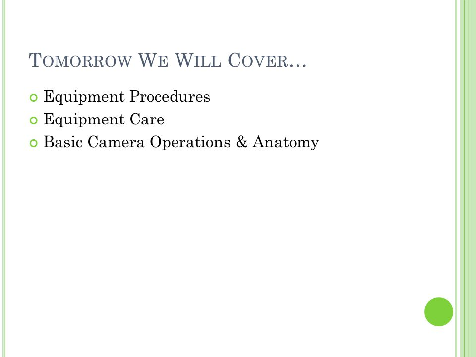 T OMORROW W E W ILL C OVER … Equipment Procedures Equipment Care Basic Camera Operations & Anatomy