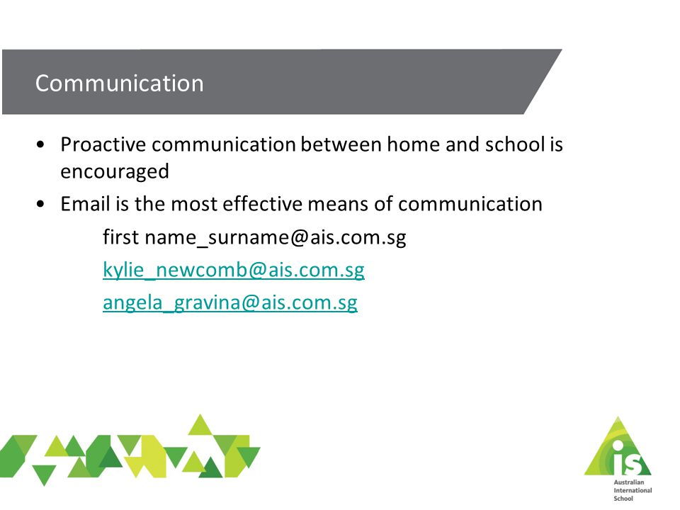 Proactive communication between home and school is encouraged Email is the most effective means of communication first name_surname@ais.com.sg kylie_newcomb@ais.com.sg angela_gravina@ais.com.sg Communication