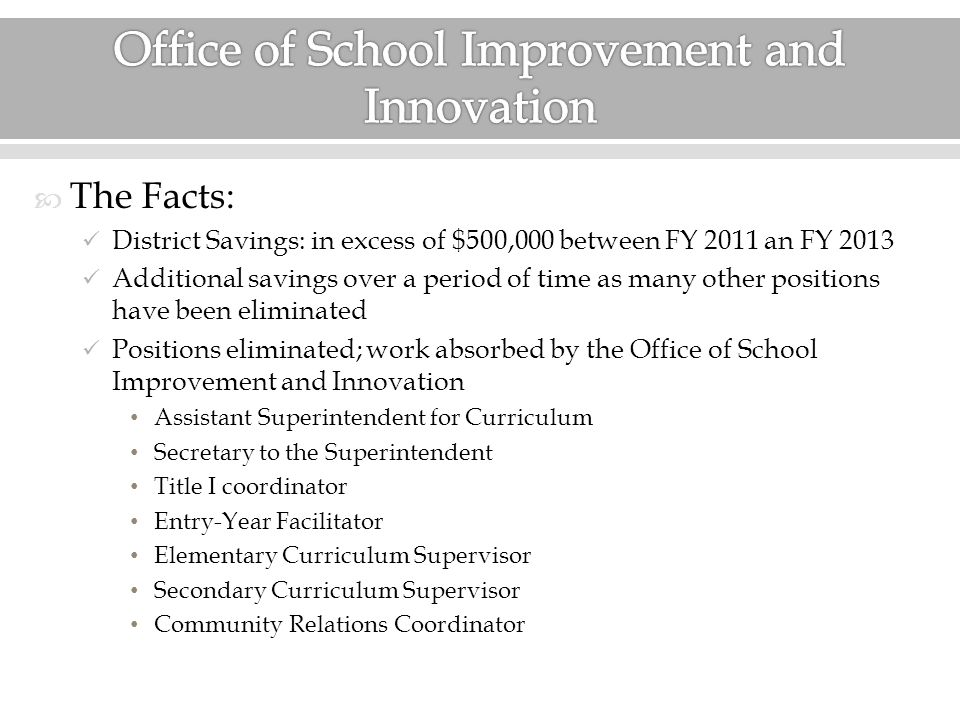 The Facts: District Savings: in excess of $500,000 between FY 2011 an FY 2013 Additional savings over a period of time as many other positions have been eliminated Positions eliminated; work absorbed by the Office of School Improvement and Innovation Assistant Superintendent for Curriculum Secretary to the Superintendent Title I coordinator Entry-Year Facilitator Elementary Curriculum Supervisor Secondary Curriculum Supervisor Community Relations Coordinator