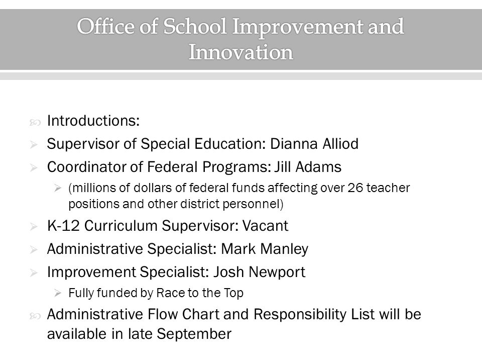  Introductions:  Supervisor of Special Education: Dianna Alliod  Coordinator of Federal Programs: Jill Adams  (millions of dollars of federal funds affecting over 26 teacher positions and other district personnel)  K-12 Curriculum Supervisor: Vacant  Administrative Specialist: Mark Manley  Improvement Specialist: Josh Newport  Fully funded by Race to the Top  Administrative Flow Chart and Responsibility List will be available in late September