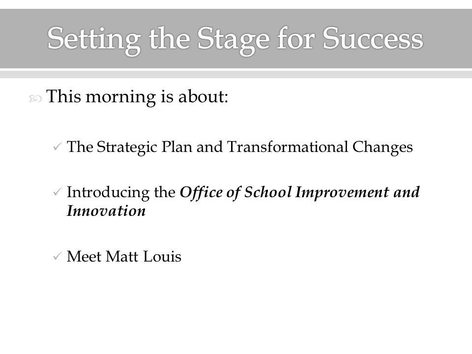  This morning is about: The Strategic Plan and Transformational Changes Introducing the Office of School Improvement and Innovation Meet Matt Louis