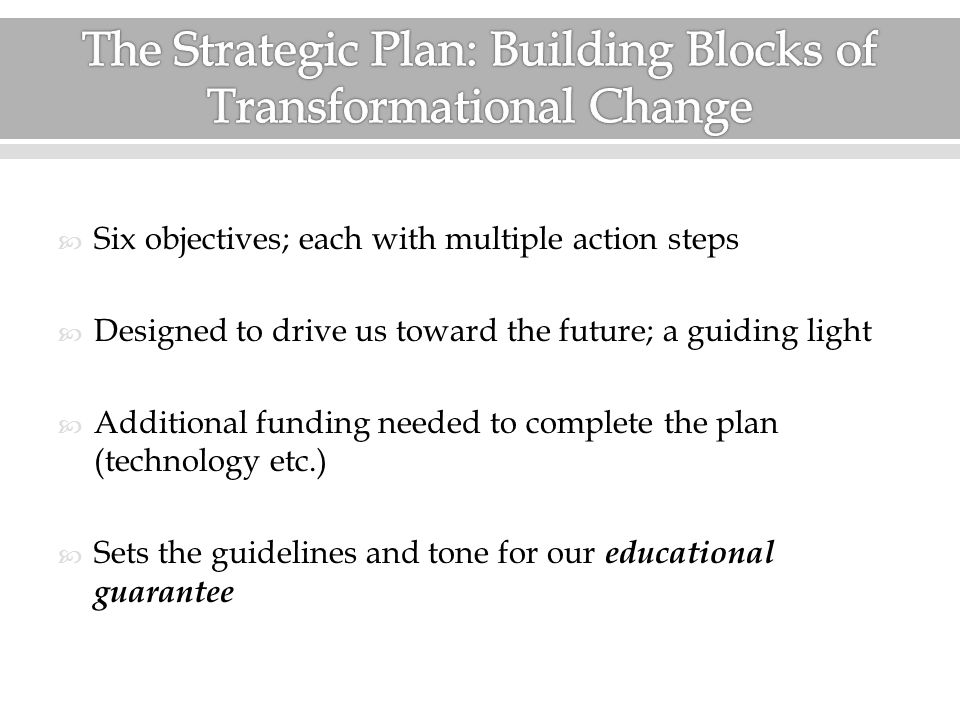  Six objectives; each with multiple action steps  Designed to drive us toward the future; a guiding light  Additional funding needed to complete the plan (technology etc.)  Sets the guidelines and tone for our educational guarantee