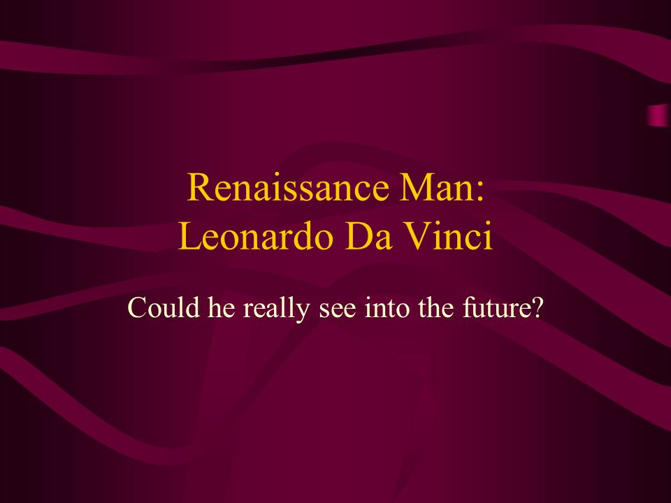Renaissance Man: Leonardo Da Vinci Could he really see into the future