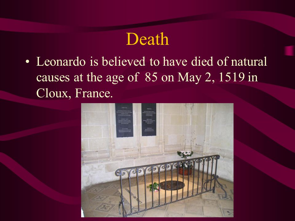 Death Leonardo is believed to have died of natural causes at the age of 85 on May 2, 1519 in Cloux, France.