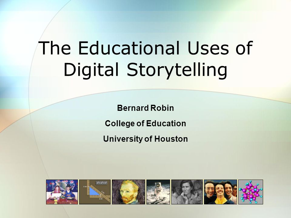 The Educational Uses of Digital Storytelling Bernard Robin College of Education University of Houston