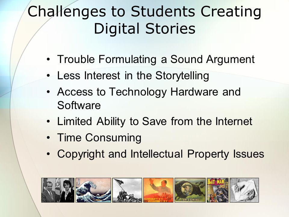 Challenges to Students Creating Digital Stories Trouble Formulating a Sound Argument Less Interest in the Storytelling Access to Technology Hardware and Software Limited Ability to Save from the Internet Time Consuming Copyright and Intellectual Property Issues