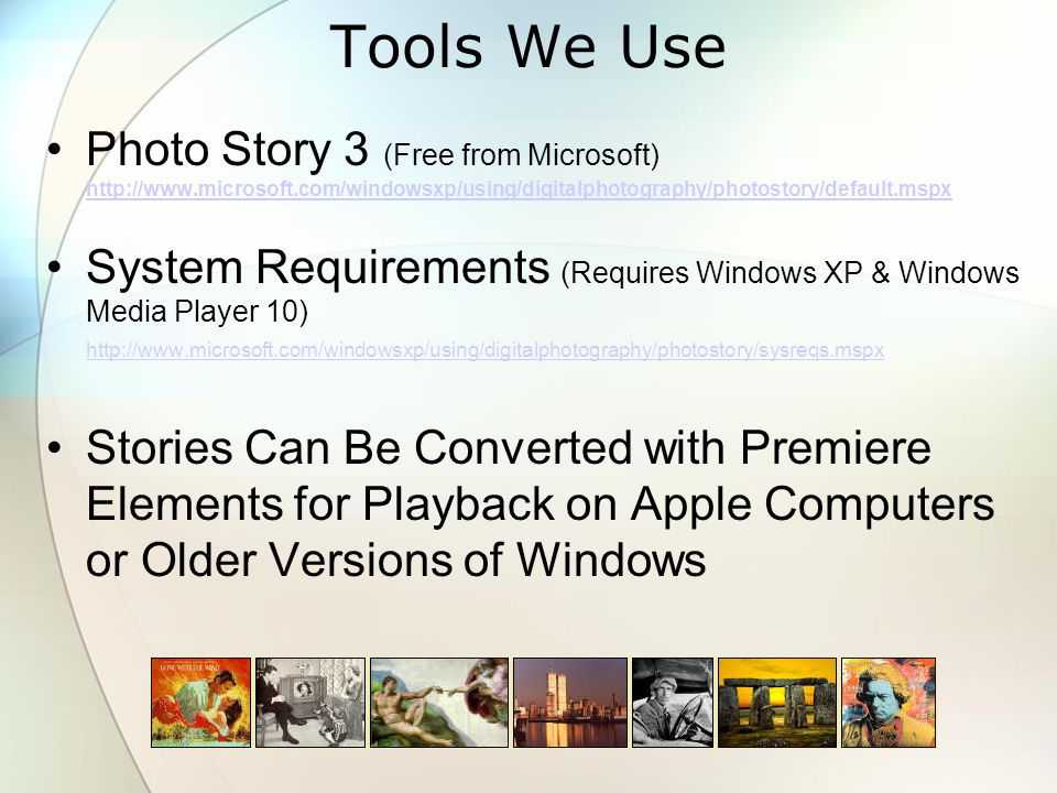 Tools We Use Photo Story 3 (Free from Microsoft) http://www.microsoft.com/windowsxp/using/digitalphotography/photostory/default.mspx http://www.microsoft.com/windowsxp/using/digitalphotography/photostory/default.mspx System Requirements (Requires Windows XP & Windows Media Player 10) http://www.microsoft.com/windowsxp/using/digitalphotography/photostory/sysreqs.mspx http://www.microsoft.com/windowsxp/using/digitalphotography/photostory/sysreqs.mspx Stories Can Be Converted with Premiere Elements for Playback on Apple Computers or Older Versions of Windows