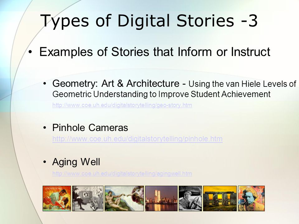 Types of Digital Stories -3 Examples of Stories that Inform or Instruct Geometry: Art & Architecture - Using the van Hiele Levels of Geometric Understanding to Improve Student Achievement http://www.coe.uh.edu/digitalstorytelling/geo-story.htm http://www.coe.uh.edu/digitalstorytelling/geo-story.htm Pinhole Cameras http://www.coe.uh.edu/digitalstorytelling/pinhole.htm http://www.coe.uh.edu/digitalstorytelling/pinhole.htm Aging Well http://www.coe.uh.edu/digitalstorytelling/agingwell.htm http://www.coe.uh.edu/digitalstorytelling/agingwell.htm