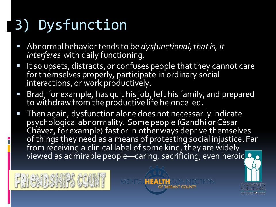 3) Dysfunction  Danger  ¨Abnormal behavior may become dangerous to  oneself or others  Behavior may be careless, hostile, or confused  ¨Although cited as a feature of psychological  abnormality, dangerousness is an exception  rather than a rule  Abnormal behavior tends to be dysfunctional; that is, it interferes with daily functioning.