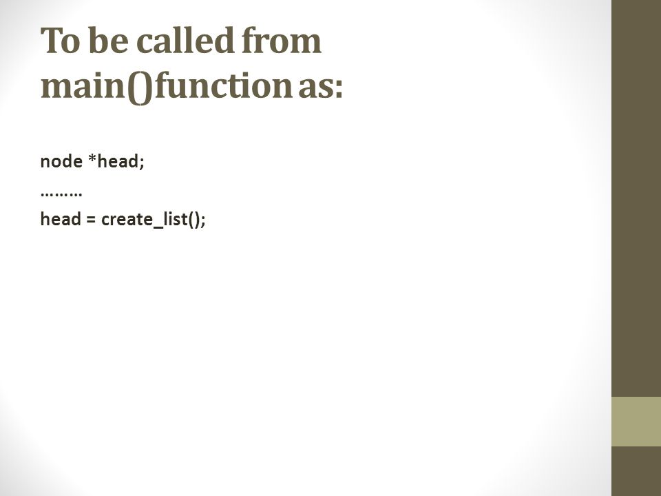 To be called from main()function as: node *head; ……… head = create_list();