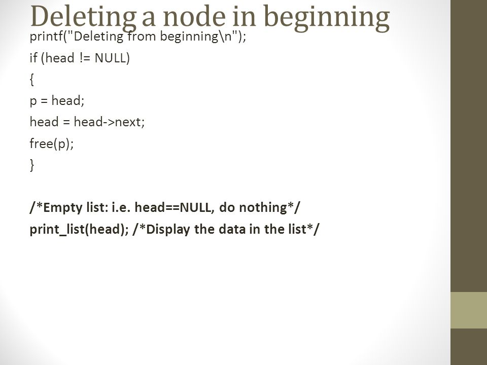 Deleting a node in beginning printf( Deleting from beginning\n ); if (head != NULL) { p = head; head = head->next; free(p); } /*Empty list: i.e.
