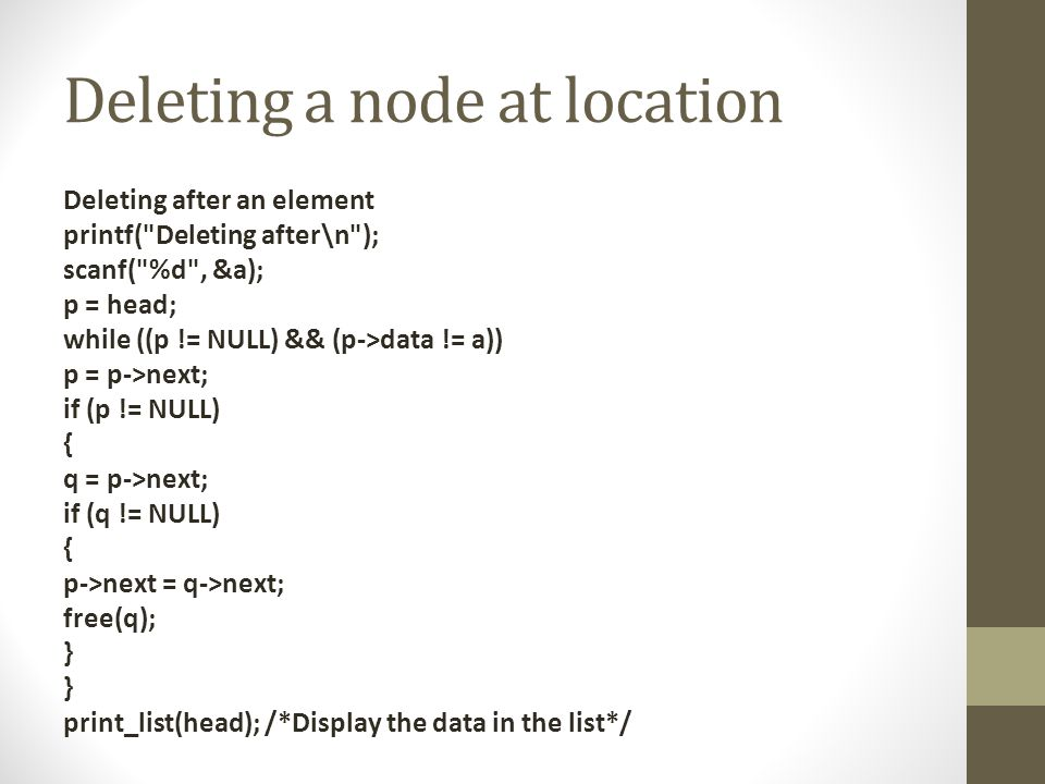 Deleting a node at location Deleting after an element printf( Deleting after\n ); scanf( %d , &a); p = head; while ((p != NULL) && (p->data != a)) p = p->next; if (p != NULL) { q = p->next; if (q != NULL) { p->next = q->next; free(q); } print_list(head); /*Display the data in the list*/