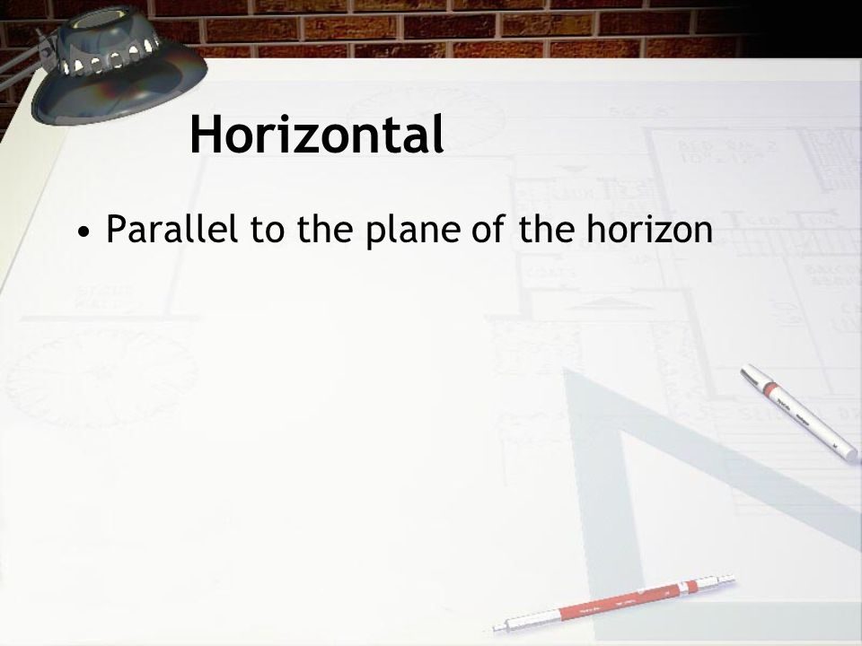 Horizontal Parallel to the plane of the horizon