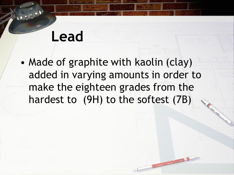 Lead Made of graphite with kaolin (clay) added in varying amounts in order to make the eighteen grades from the hardest to (9H) to the softest (7B)