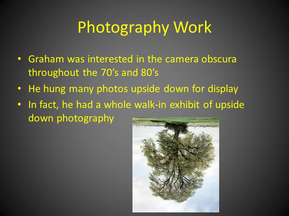 Photography Work Graham was interested in the camera obscura throughout the 70's and 80's He hung many photos upside down for display In fact, he had a whole walk-in exhibit of upside down photography