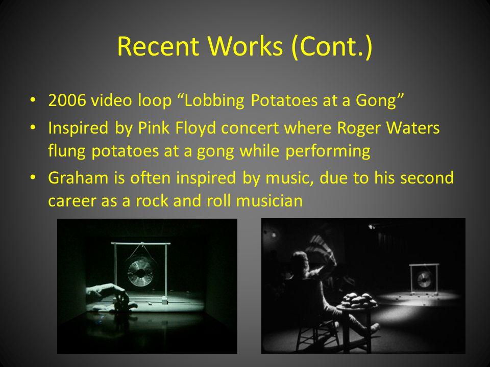Recent Works (Cont.) 2006 video loop Lobbing Potatoes at a Gong Inspired by Pink Floyd concert where Roger Waters flung potatoes at a gong while performing Graham is often inspired by music, due to his second career as a rock and roll musician