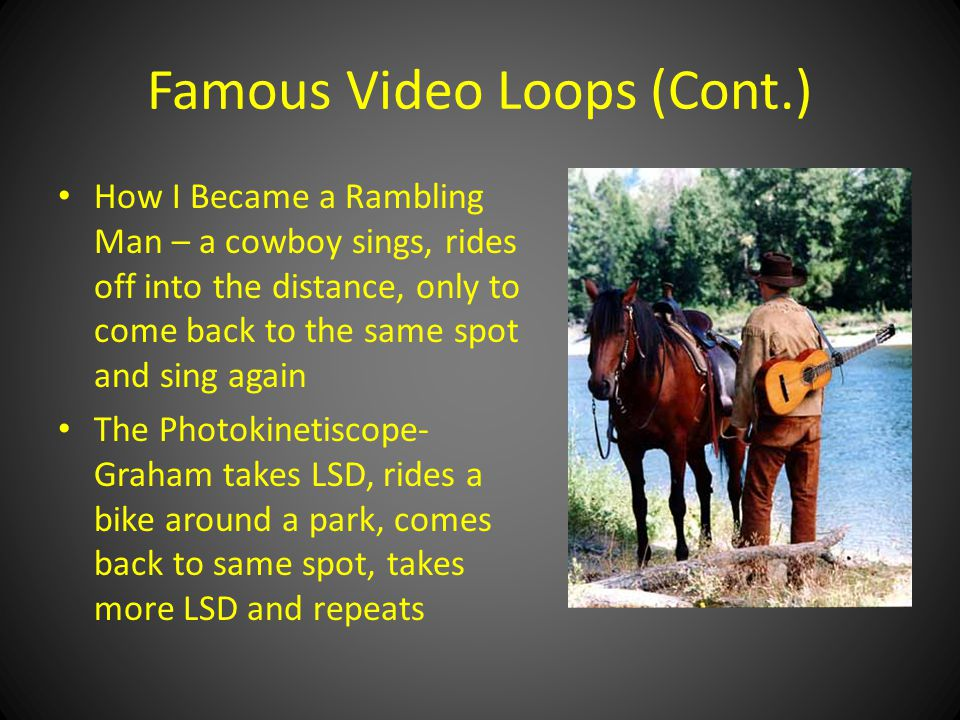 Famous Video Loops (Cont.) How I Became a Rambling Man – a cowboy sings, rides off into the distance, only to come back to the same spot and sing again The Photokinetiscope- Graham takes LSD, rides a bike around a park, comes back to same spot, takes more LSD and repeats