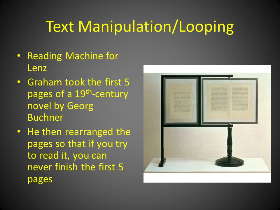 Text Manipulation/Looping Reading Machine for Lenz Graham took the first 5 pages of a 19 th -century novel by Georg Buchner He then rearranged the pages so that if you try to read it, you can never finish the first 5 pages