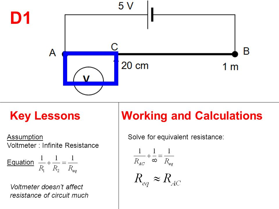 D1 Key LessonsWorking and Calculations Assumption Voltmeter : Infinite Resistance Equation Solve for equivalent resistance: Voltmeter doesn't affect resistance of circuit much 8