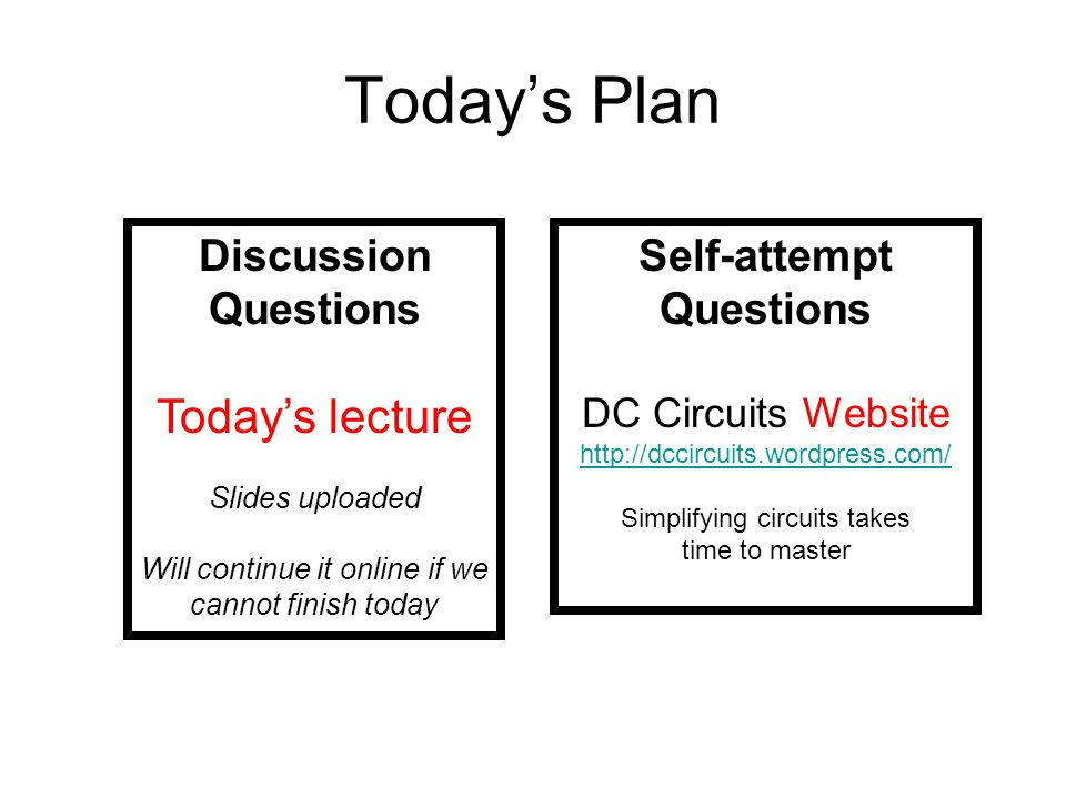 Today's Plan Discussion Questions Today's lecture Slides uploaded Will continue it online if we cannot finish today Self-attempt Questions DC Circuits Website http://dccircuits.wordpress.com/ Simplifying circuits takes time to master