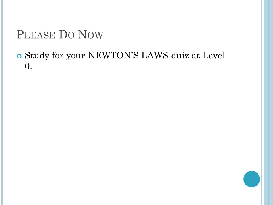 P LEASE D O N OW Study for your NEWTON'S LAWS quiz at Level 0.