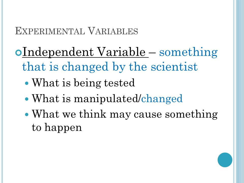 E XPERIMENTAL V ARIABLES Independent Variable – something that is changed by the scientist What is being tested What is manipulated/changed What we think may cause something to happen