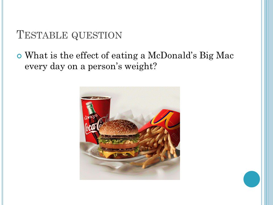 T ESTABLE QUESTION What is the effect of eating a McDonald's Big Mac every day on a person's weight