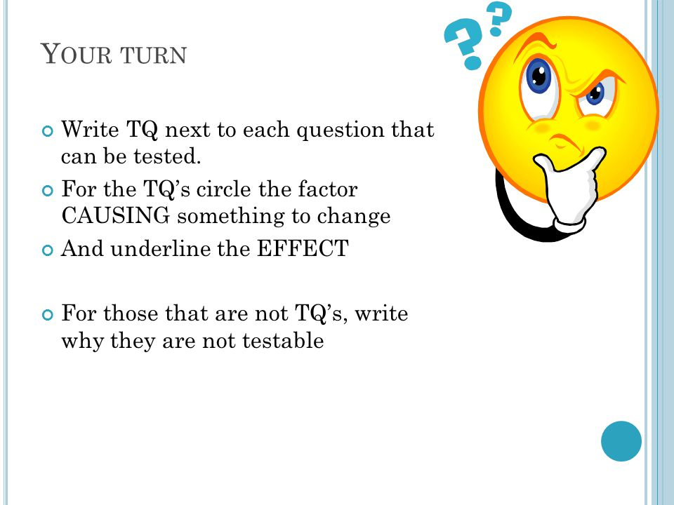 Y OUR TURN Write TQ next to each question that can be tested.