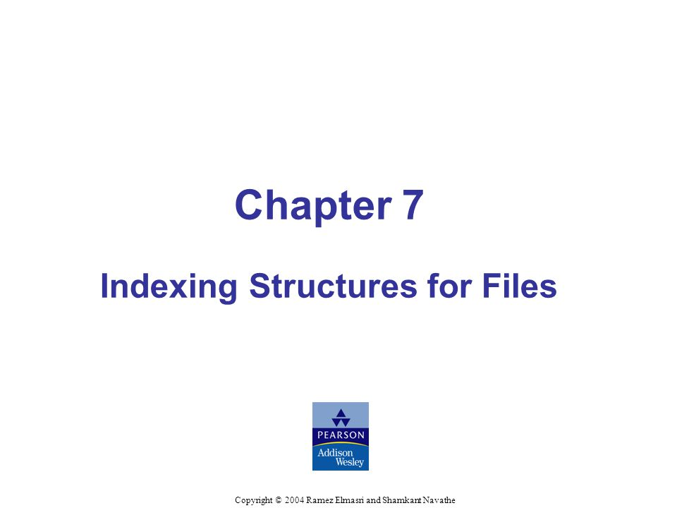 Chapter 7 Indexing Structures for Files Copyright © 2004 Ramez Elmasri and Shamkant Navathe