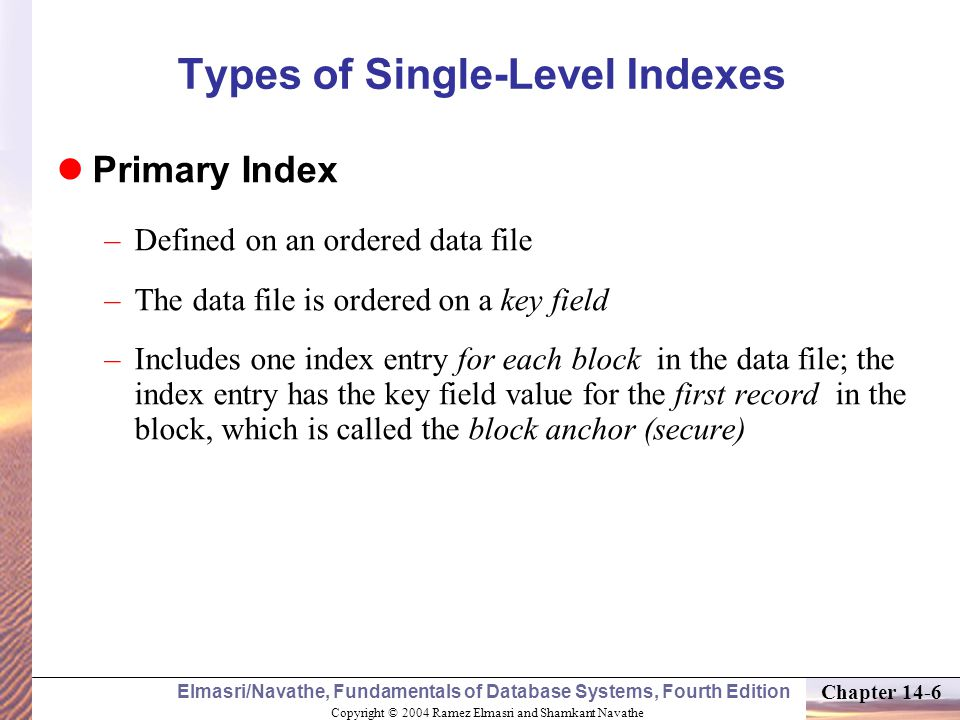 Copyright © 2004 Ramez Elmasri and Shamkant Navathe Elmasri/Navathe, Fundamentals of Database Systems, Fourth Edition Chapter 14-6 Types of Single-Level Indexes Primary Index –Defined on an ordered data file –The data file is ordered on a key field –Includes one index entry for each block in the data file; the index entry has the key field value for the first record in the block, which is called the block anchor (secure)