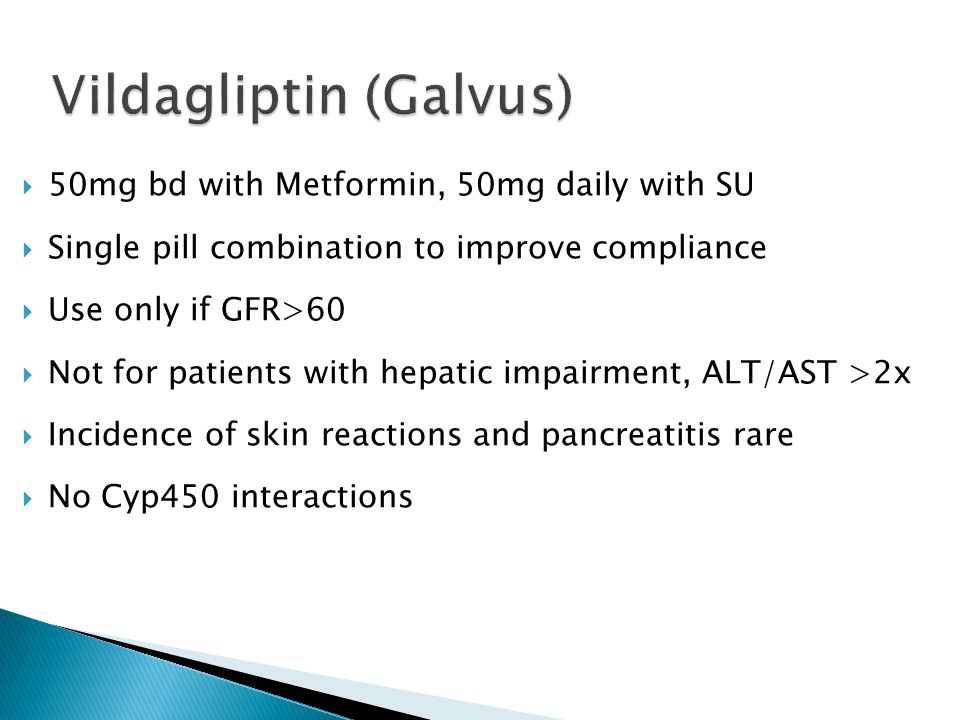  50mg bd with Metformin, 50mg daily with SU  Single pill combination to improve compliance  Use only if GFR>60  Not for patients with hepatic impairment, ALT/AST >2x  Incidence of skin reactions and pancreatitis rare  No Cyp450 interactions