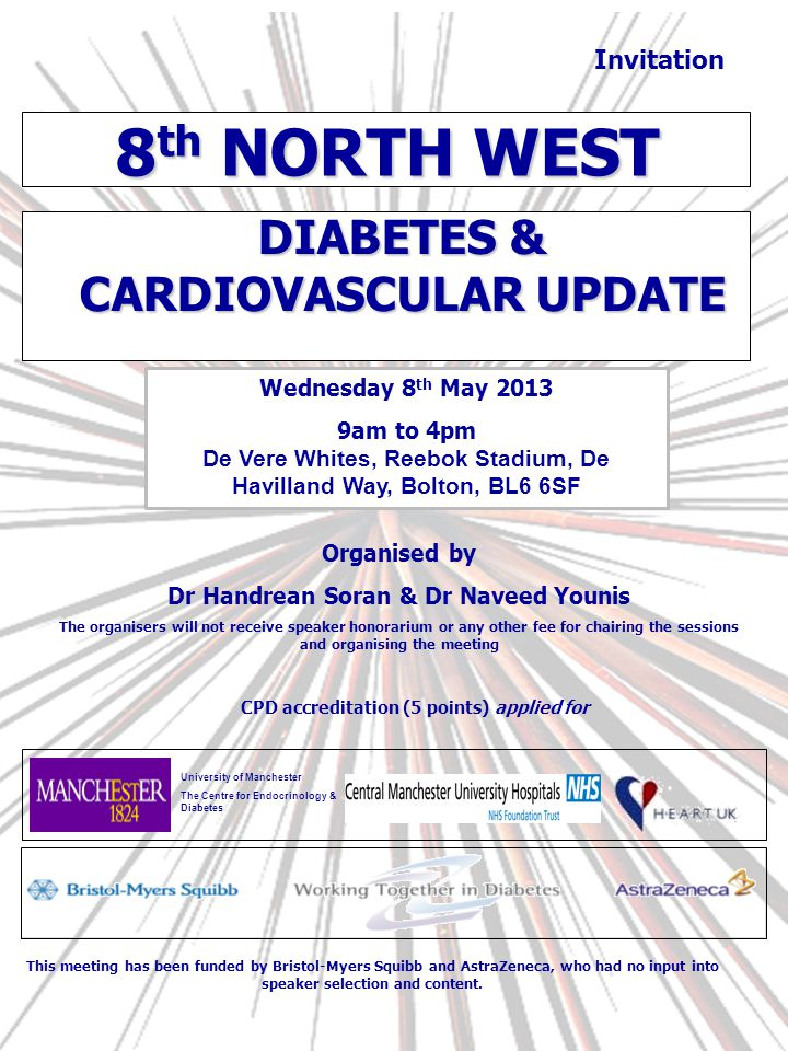 CPD accreditation (5 points) applied for Invitation Organised by Dr Handrean Soran & Dr Naveed Younis The organisers will not receive speaker honorarium or any other fee for chairing the sessions and organising the meeting 8 th NORTH WEST Wednesday 8 th May 2013 9am to 4pm De Vere Whites, Reebok Stadium, De Havilland Way, Bolton, BL6 6SF DIABETES & CARDIOVASCULAR UPDATE This meeting has been funded by Bristol-Myers Squibb and AstraZeneca, who had no input into speaker selection and content.