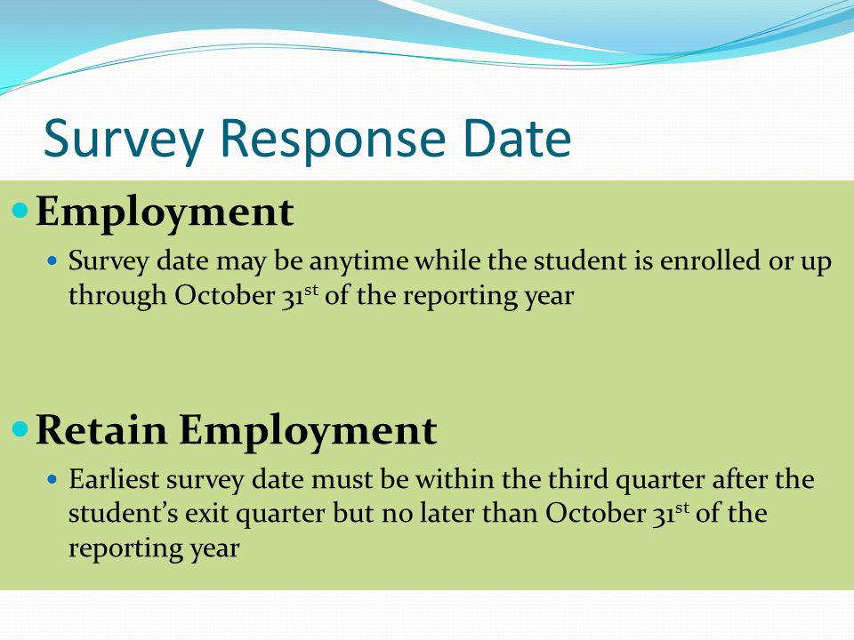 Survey Response Date Employment Survey date may be anytime while the student is enrolled or up through October 31 st of the reporting year Retain Employment Earliest survey date must be within the third quarter after the student's exit quarter but no later than October 31 st of the reporting year