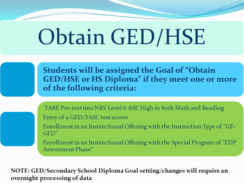 NOTE: GED/Secondary School Diploma Goal setting/changes will require an overnight processing of data Obtain GED/HSE Students will be assigned the Goal of Obtain GED/HSE or HS Diploma if they meet one or more of the following criteria: TABE Pre-test into NRS Level 6 ASE High in both Math and Reading Entry of a GED/TASC test scores Enrollment in an Instructional Offering with the Instruction Type of GE- GED Enrollment in an Instructional Offering with the Special Program of EDP Assessment Phase