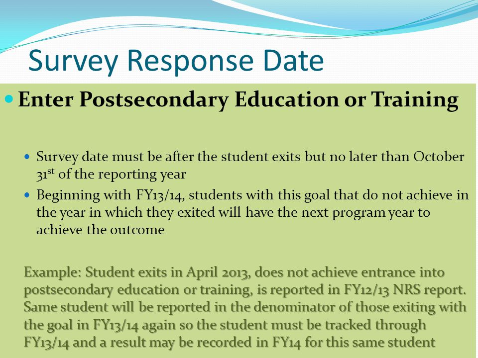 Survey Response Date Enter Postsecondary Education or Training Survey date must be after the student exits but no later than October 31 st of the reporting year Beginning with FY13/14, students with this goal that do not achieve in the year in which they exited will have the next program year to achieve the outcome Example: Student exits in April 2013, does not achieve entrance into postsecondary education or training, is reported in FY12/13 NRS report.