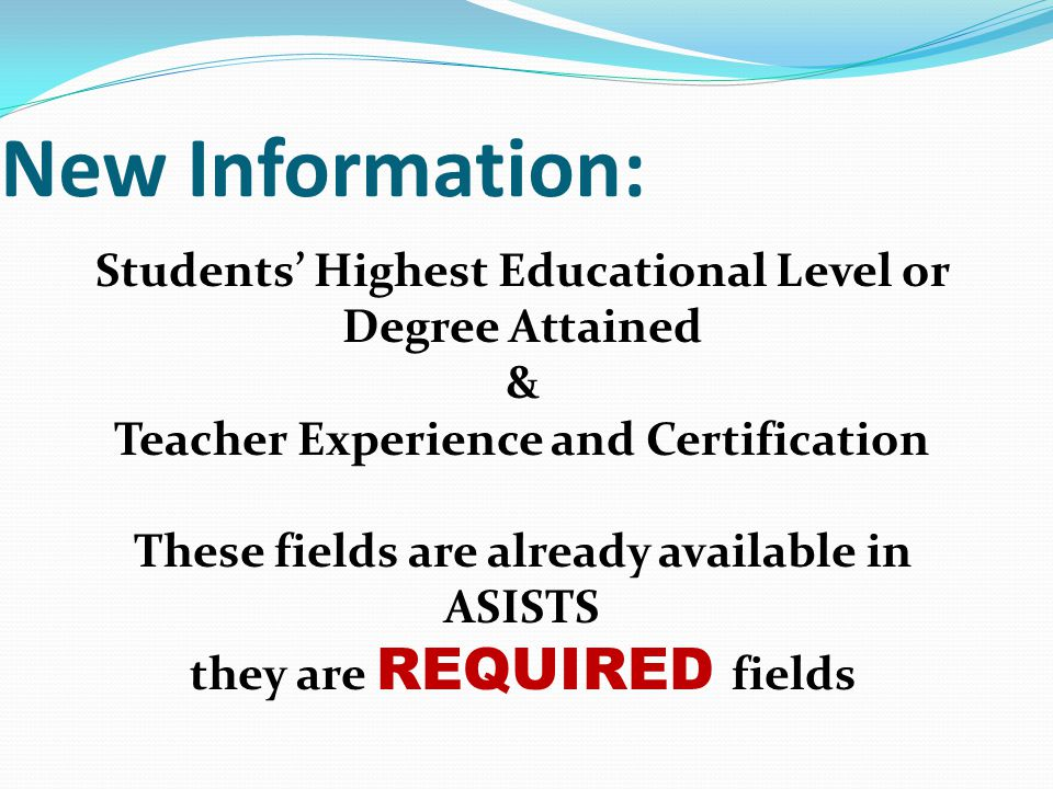 New Information: Students' Highest Educational Level or Degree Attained & Teacher Experience and Certification These fields are already available in ASISTS they are REQUIRED fields