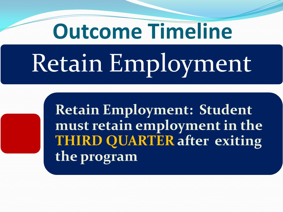 Outcome Timeline Retain Employment Retain Employment: Student must retain employment in the THIRD QUARTER after exiting the program