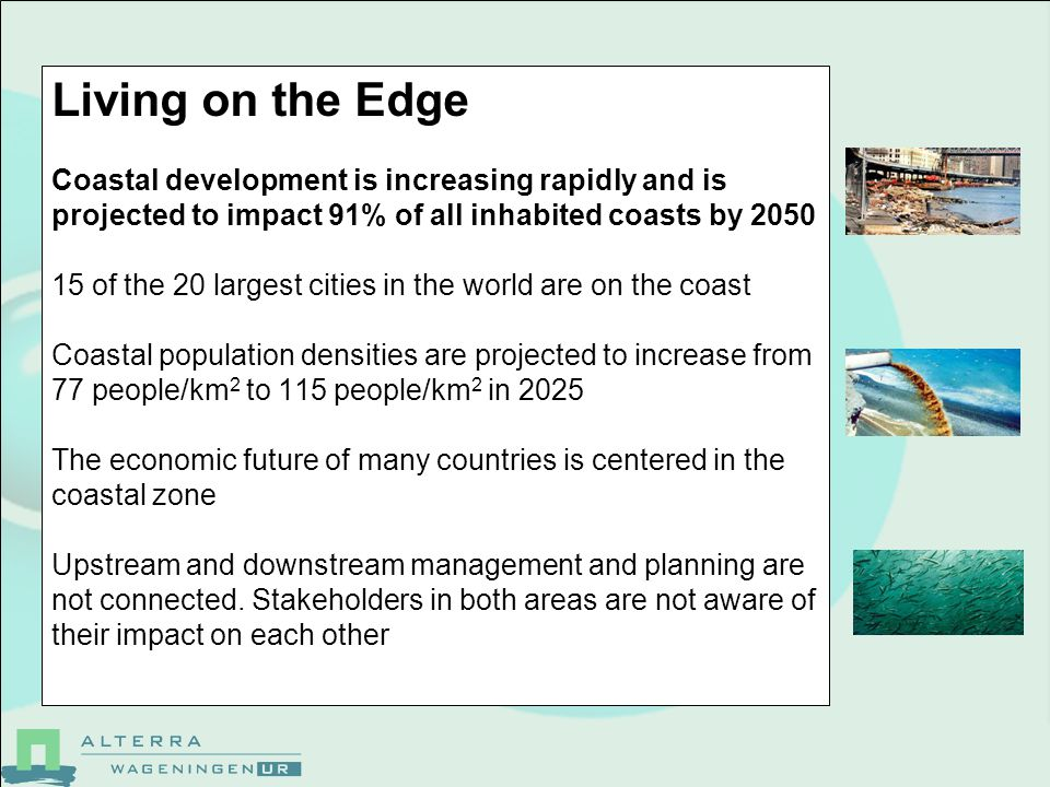 Living on the Edge Coastal development is increasing rapidly and is projected to impact 91% of all inhabited coasts by 2050 15 of the 20 largest cities in the world are on the coast Coastal population densities are projected to increase from 77 people/km 2 to 115 people/km 2 in 2025 The economic future of many countries is centered in the coastal zone Upstream and downstream management and planning are not connected.
