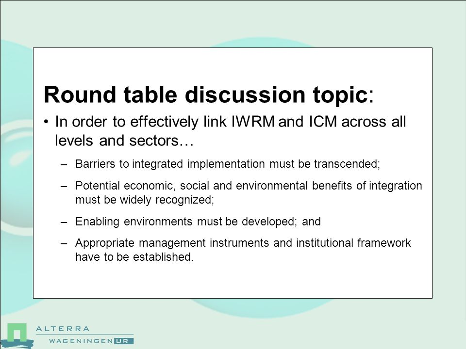 Round table discussion topic: In order to effectively link IWRM and ICM across all levels and sectors… –Barriers to integrated implementation must be transcended; –Potential economic, social and environmental benefits of integration must be widely recognized; –Enabling environments must be developed; and –Appropriate management instruments and institutional framework have to be established.