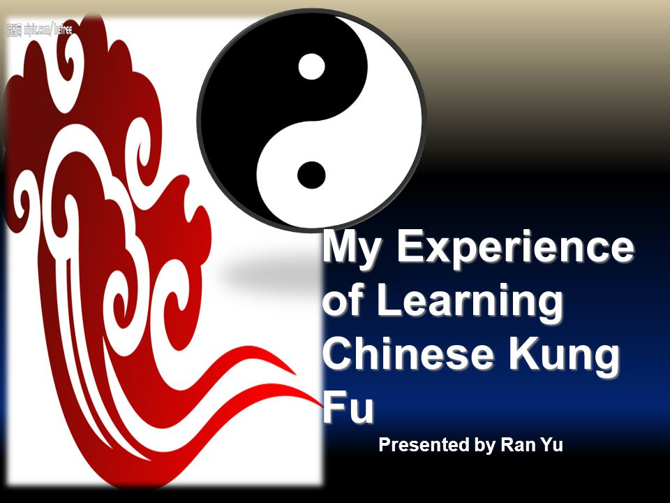 Presented by Ran Yu My Experience of Learning Chinese Kung Fu